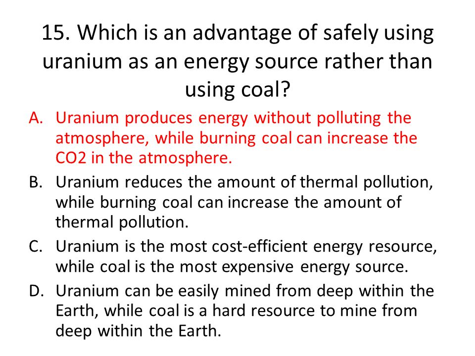 15. Which is an advantage of safely using uranium as an energy source rather than using coal
