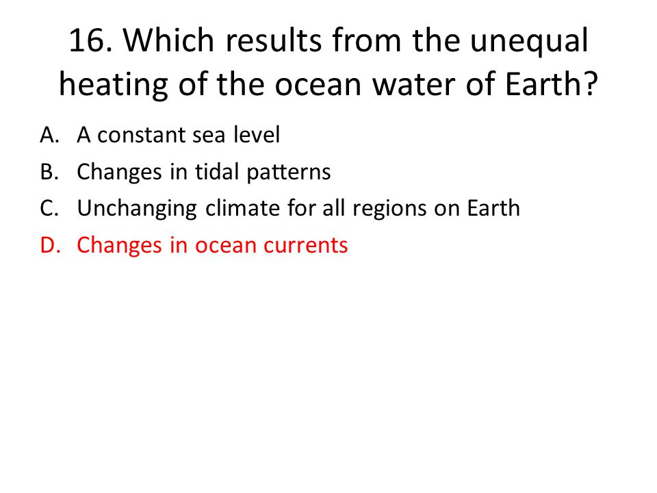 16. Which results from the unequal heating of the ocean water of Earth