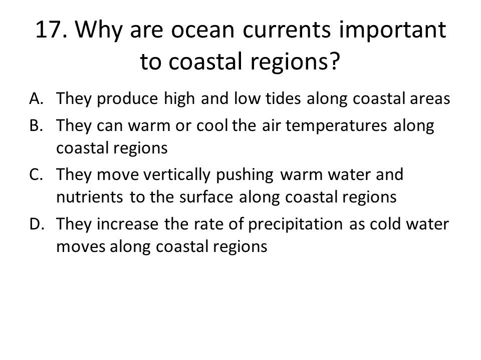 17. Why are ocean currents important to coastal regions