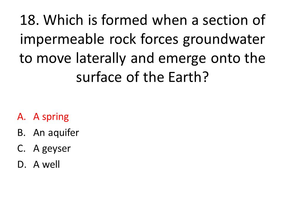 18. Which is formed when a section of impermeable rock forces groundwater to move laterally and emerge onto the surface of the Earth