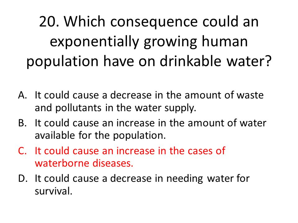 20. Which consequence could an exponentially growing human population have on drinkable water