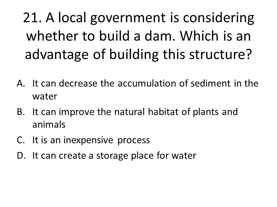 21. A local government is considering whether to build a dam