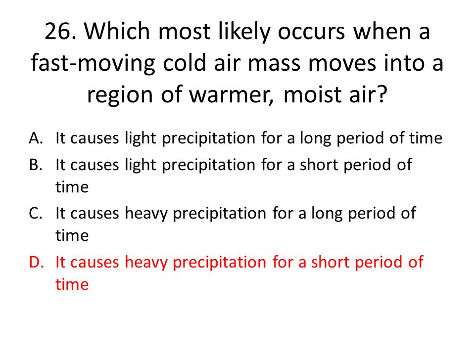 26. Which most likely occurs when a fast-moving cold air mass moves into a region of warmer, moist air
