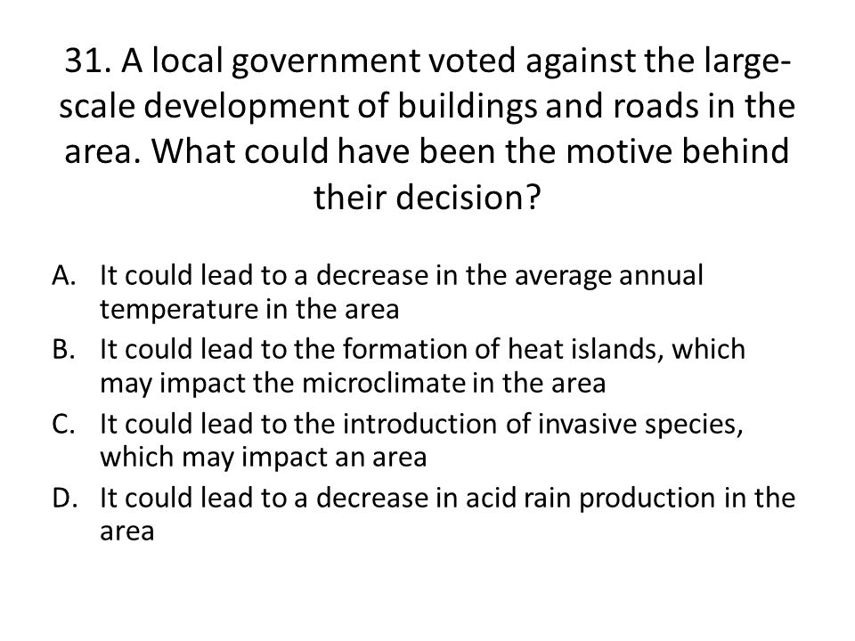 31. A local government voted against the large-scale development of buildings and roads in the area. What could have been the motive behind their decision