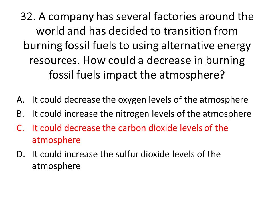 32. A company has several factories around the world and has decided to transition from burning fossil fuels to using alternative energy resources. How could a decrease in burning fossil fuels impact the atmosphere