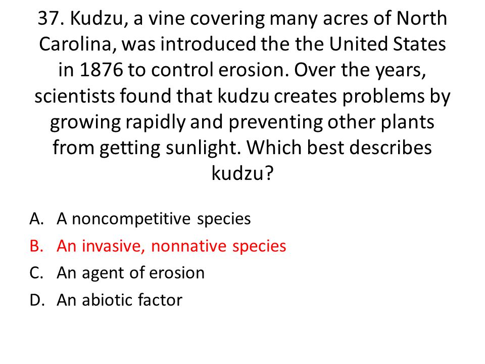 37. Kudzu, a vine covering many acres of North Carolina, was introduced the the United States in 1876 to control erosion. Over the years, scientists found that kudzu creates problems by growing rapidly and preventing other plants from getting sunlight. Which best describes kudzu