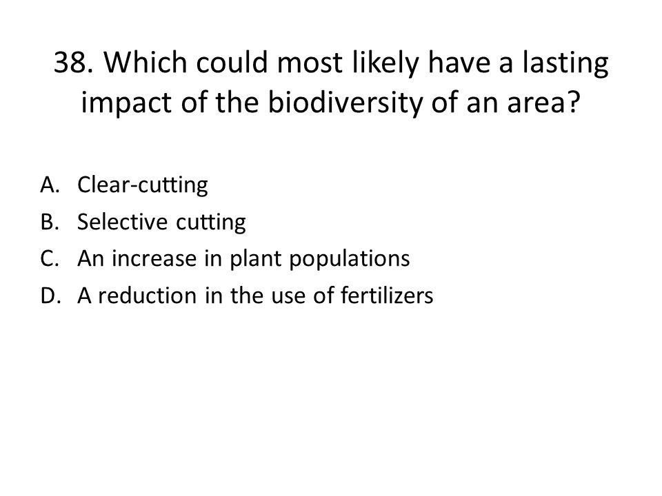 38. Which could most likely have a lasting impact of the biodiversity of an area
