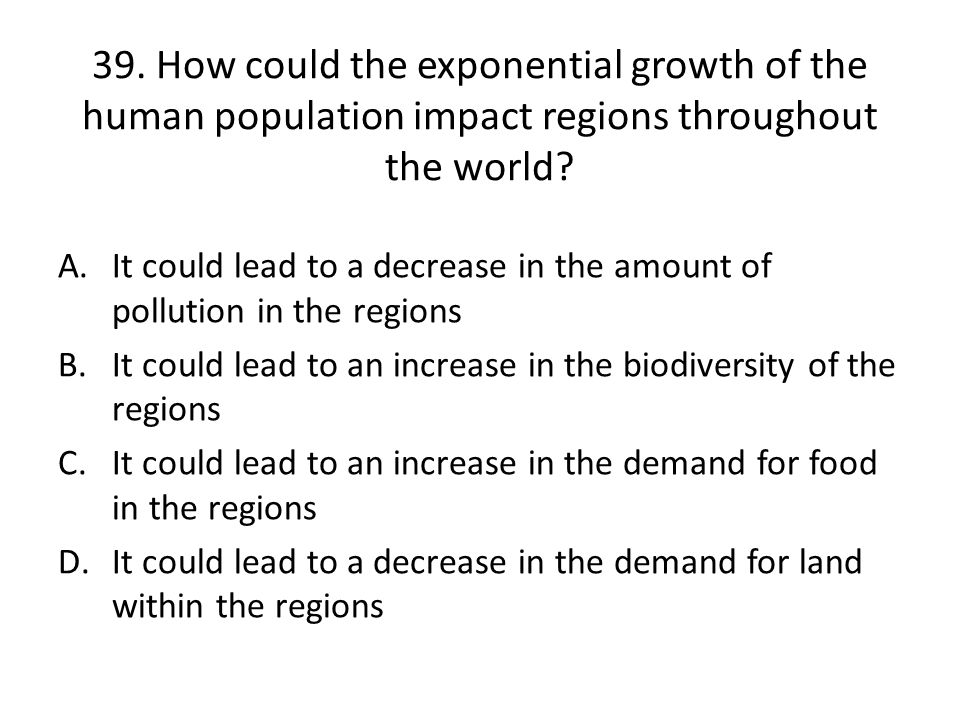 39. How could the exponential growth of the human population impact regions throughout the world