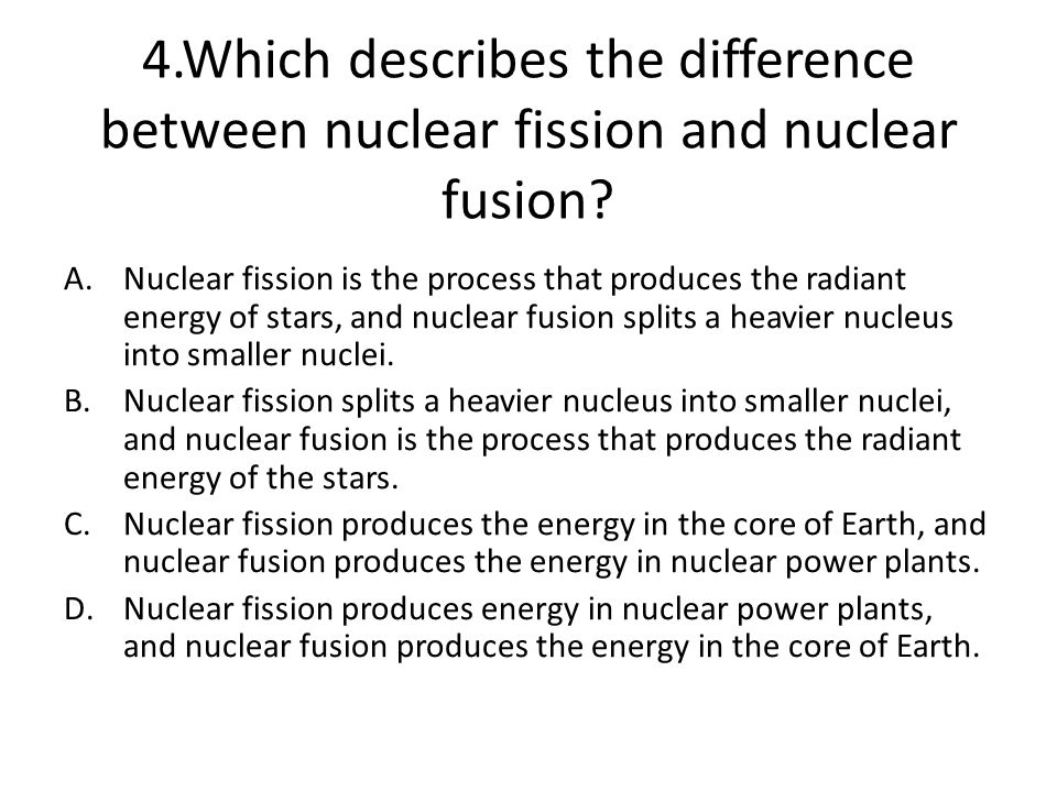 4.Which describes the difference between nuclear fission and nuclear fusion