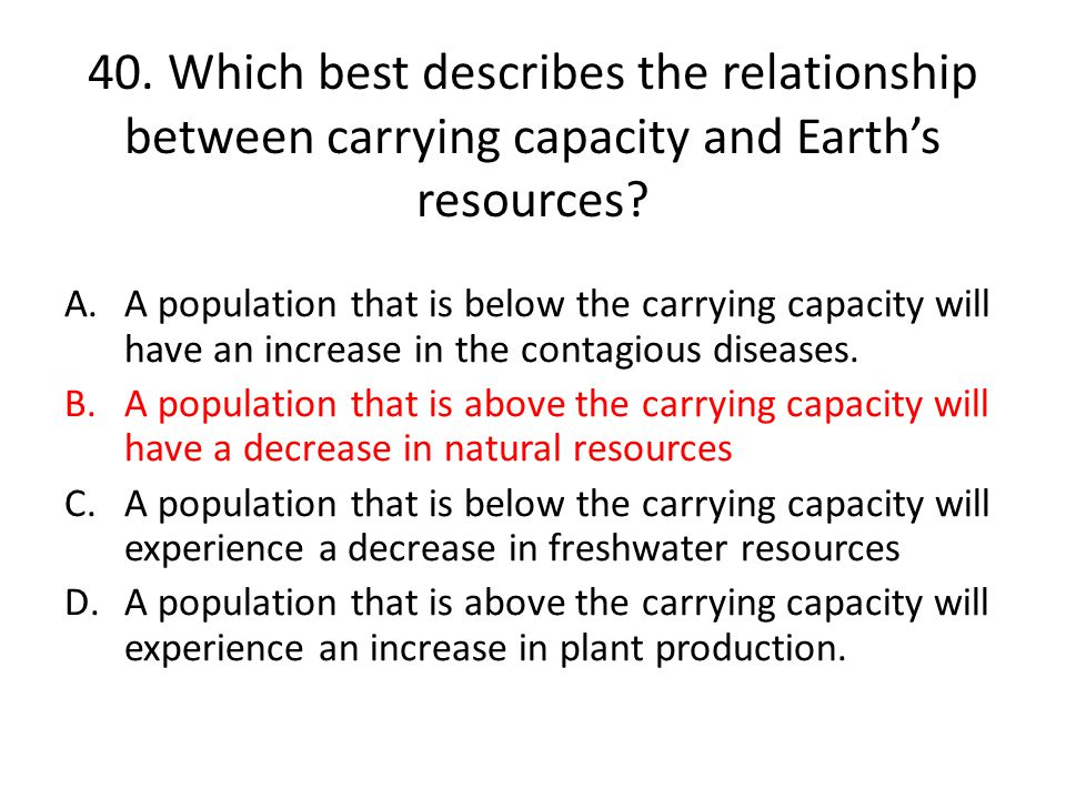 40. Which best describes the relationship between carrying capacity and Earth's resources