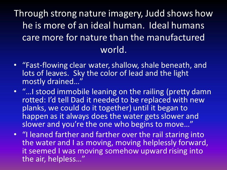 Through strong nature imagery, Judd shows how he is more of an ideal human. Ideal humans care more for nature than the manufactured world.