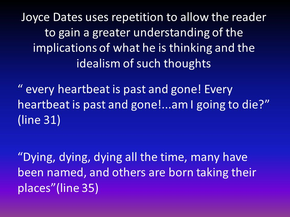 Joyce Dates uses repetition to allow the reader to gain a greater understanding of the implications of what he is thinking and the idealism of such thoughts