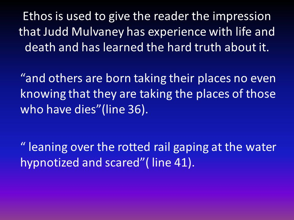 Ethos is used to give the reader the impression that Judd Mulvaney has experience with life and death and has learned the hard truth about it.