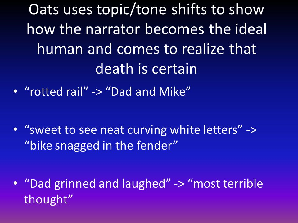 Oats uses topic/tone shifts to show how the narrator becomes the ideal human and comes to realize that death is certain