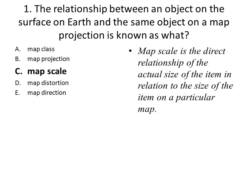 1. The relationship between an object on the surface on Earth and the same object on a map projection is known as what