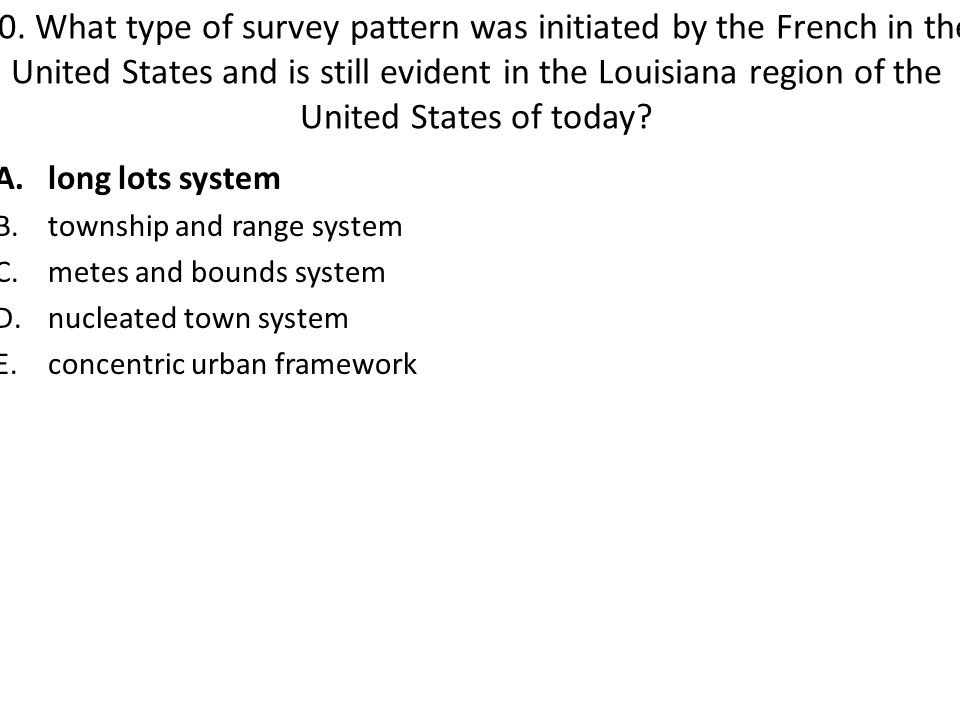 10. What type of survey pattern was initiated by the French in the United States and is still evident in the Louisiana region of the United States of today