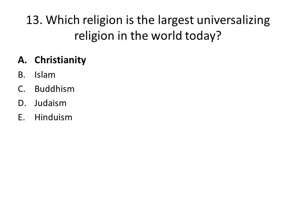 13. Which religion is the largest universalizing religion in the world today