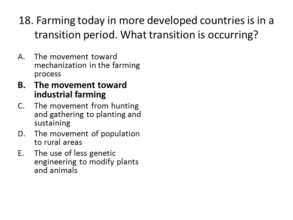 18. Farming today in more developed countries is in a transition period. What transition is occurring