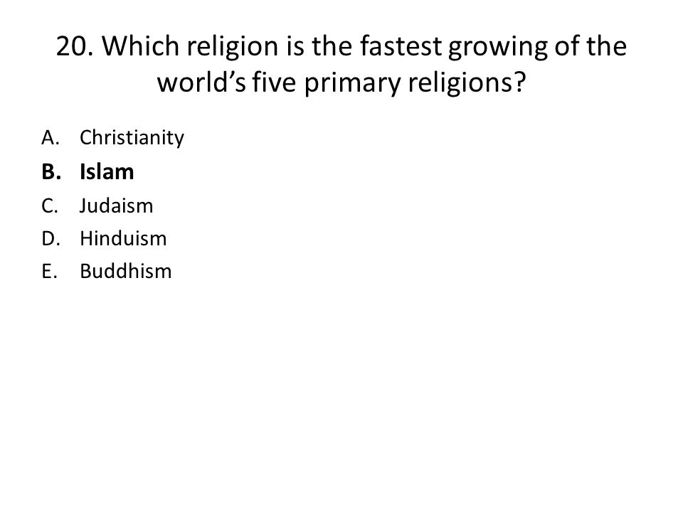 20. Which religion is the fastest growing of the world's five primary religions