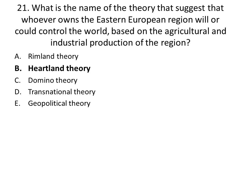 21. What is the name of the theory that suggest that whoever owns the Eastern European region will or could control the world, based on the agricultural and industrial production of the region