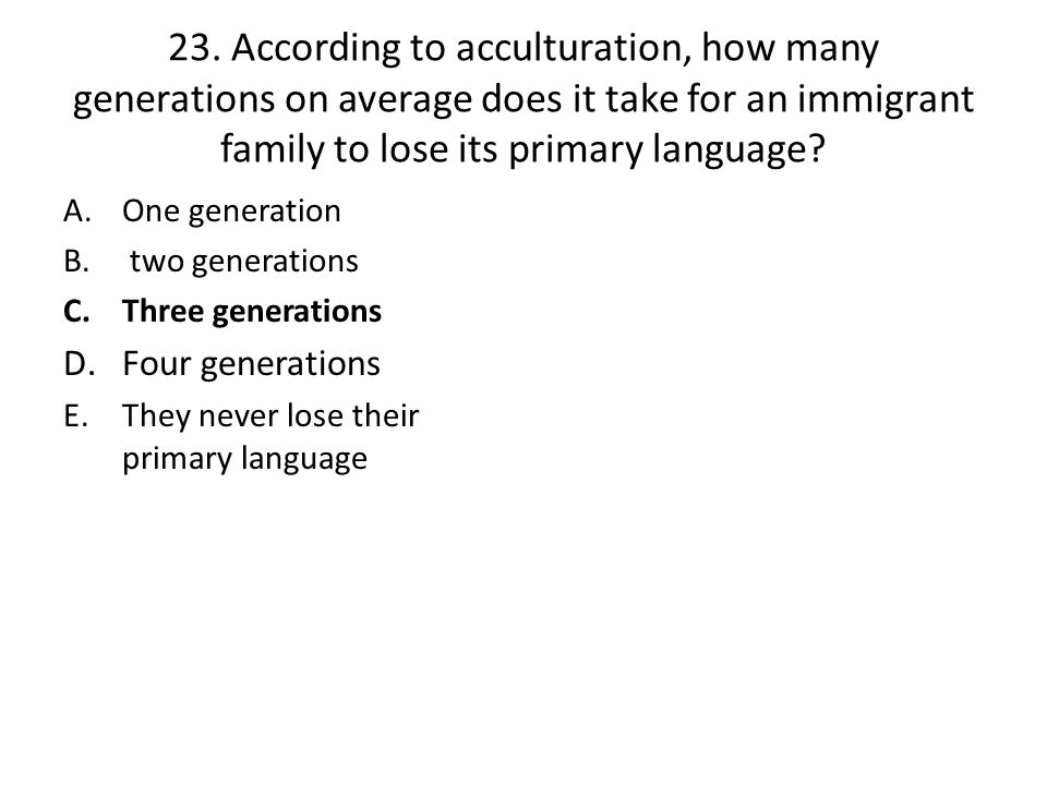23. According to acculturation, how many generations on average does it take for an immigrant family to lose its primary language