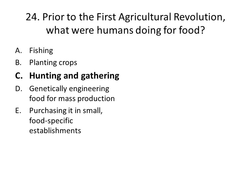 24. Prior to the First Agricultural Revolution, what were humans doing for food
