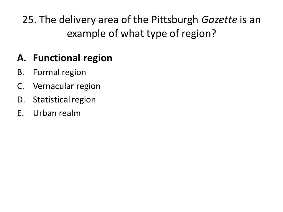 25. The delivery area of the Pittsburgh Gazette is an example of what type of region