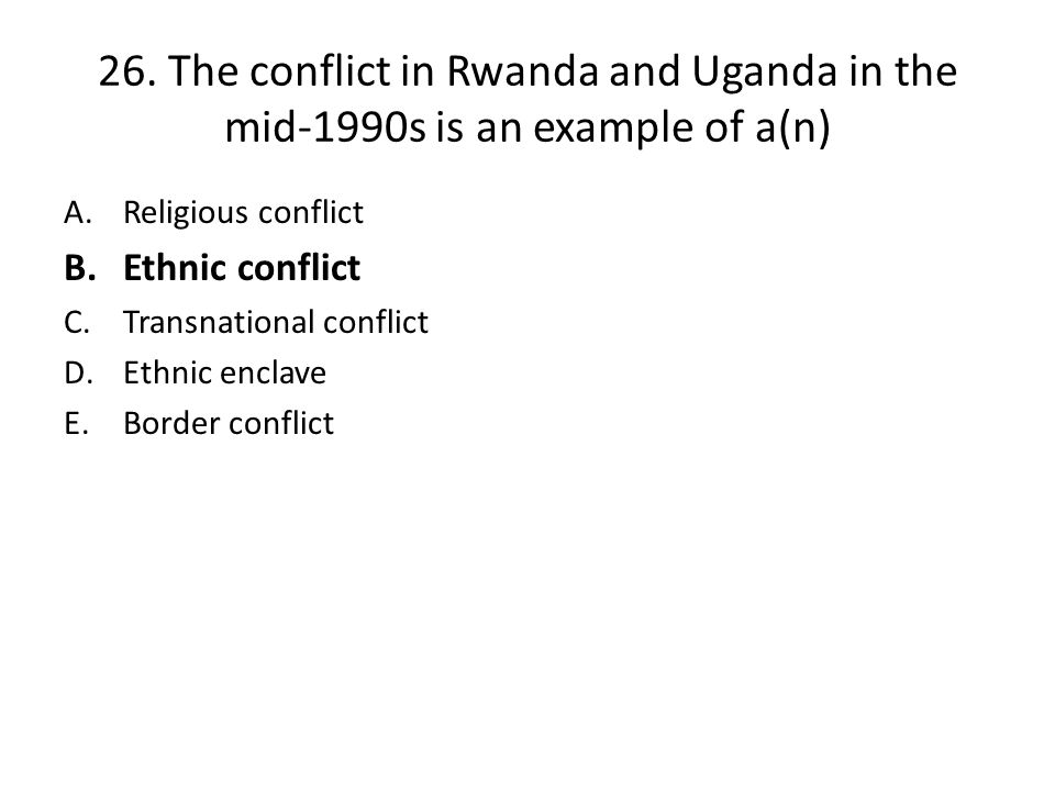 26. The conflict in Rwanda and Uganda in the mid-1990s is an example of a(n)