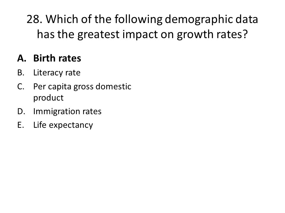 28. Which of the following demographic data has the greatest impact on growth rates