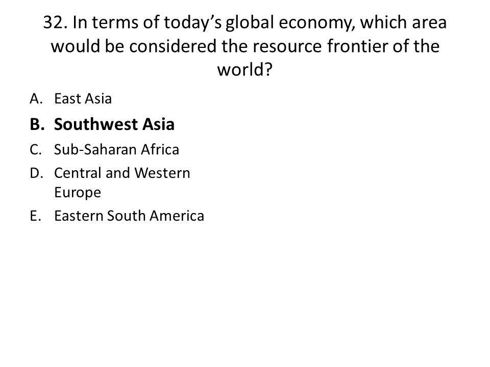 32. In terms of today's global economy, which area would be considered the resource frontier of the world