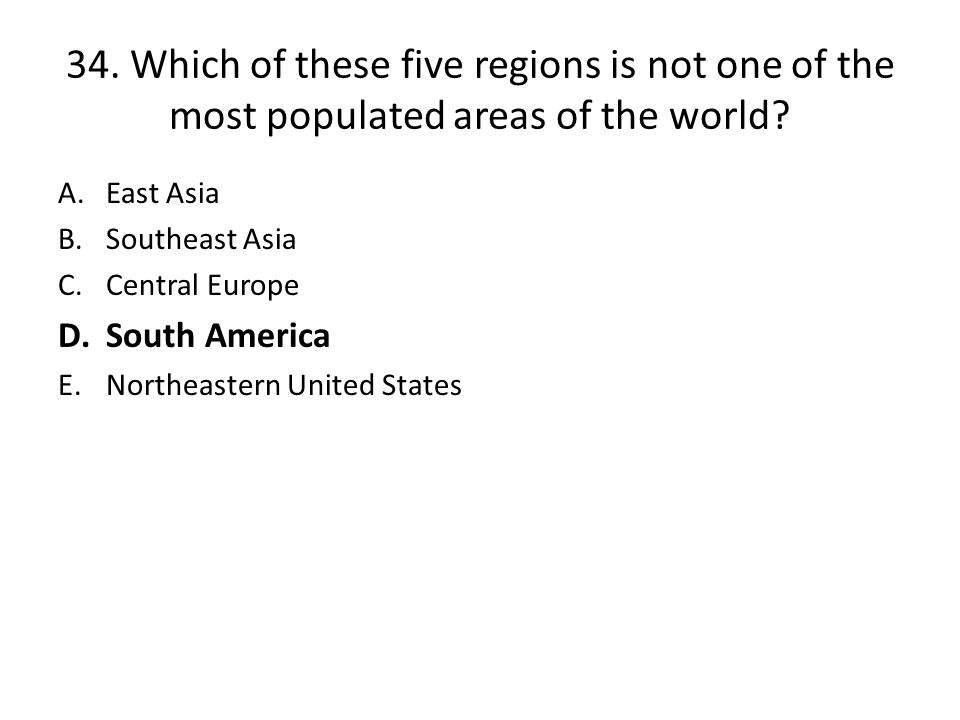 34. Which of these five regions is not one of the most populated areas of the world