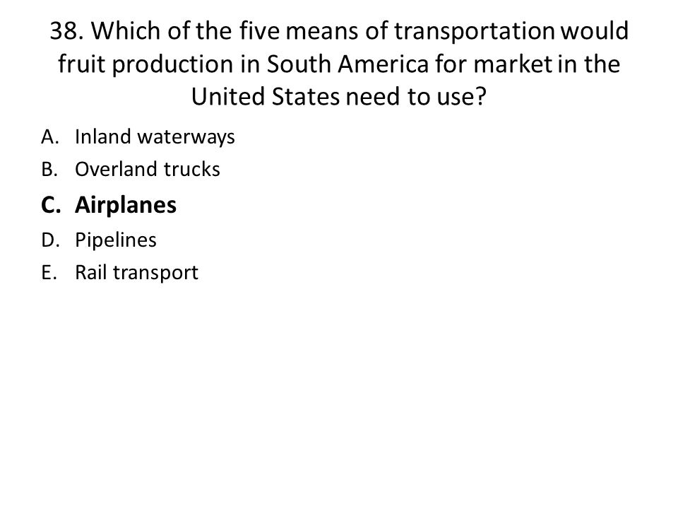 38. Which of the five means of transportation would fruit production in South America for market in the United States need to use