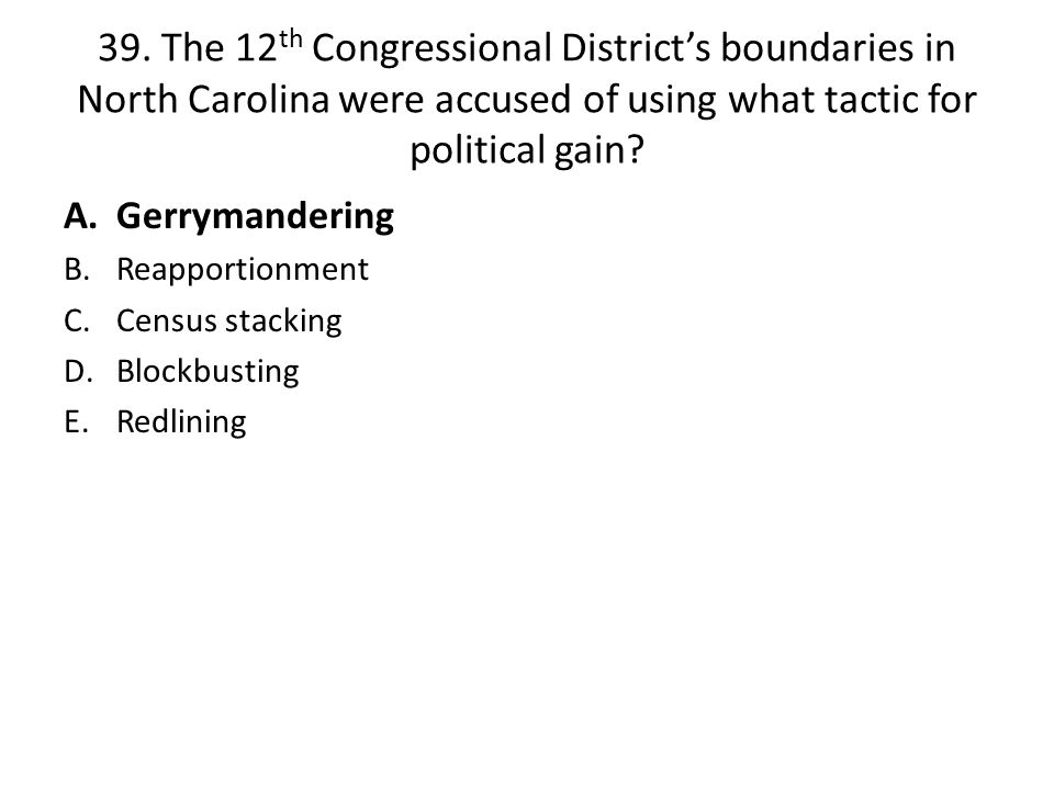 39. The 12th Congressional District's boundaries in North Carolina were accused of using what tactic for political gain