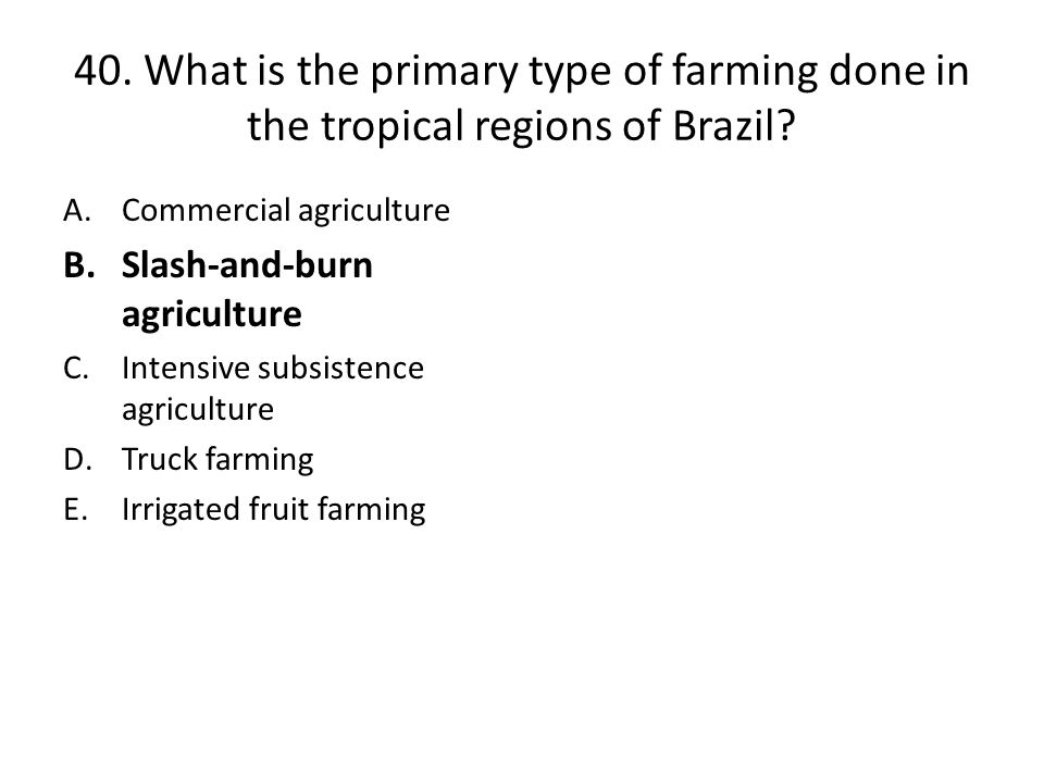 40. What is the primary type of farming done in the tropical regions of Brazil