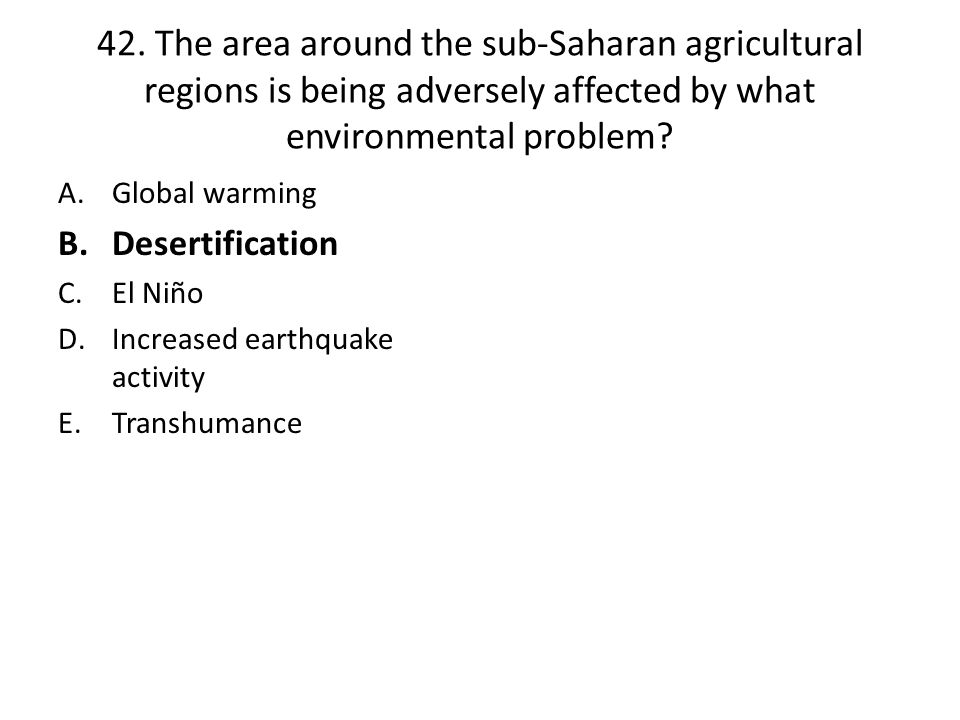 42. The area around the sub-Saharan agricultural regions is being adversely affected by what environmental problem