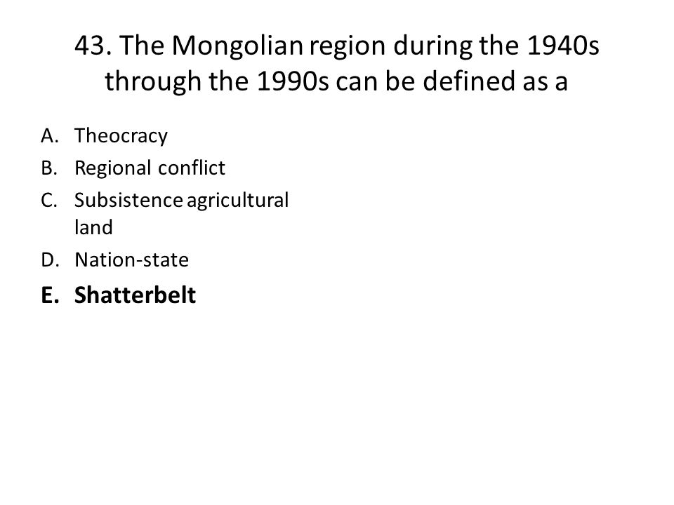 43. The Mongolian region during the 1940s through the 1990s can be defined as a