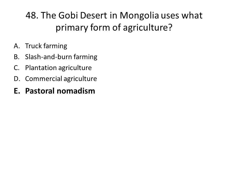48. The Gobi Desert in Mongolia uses what primary form of agriculture
