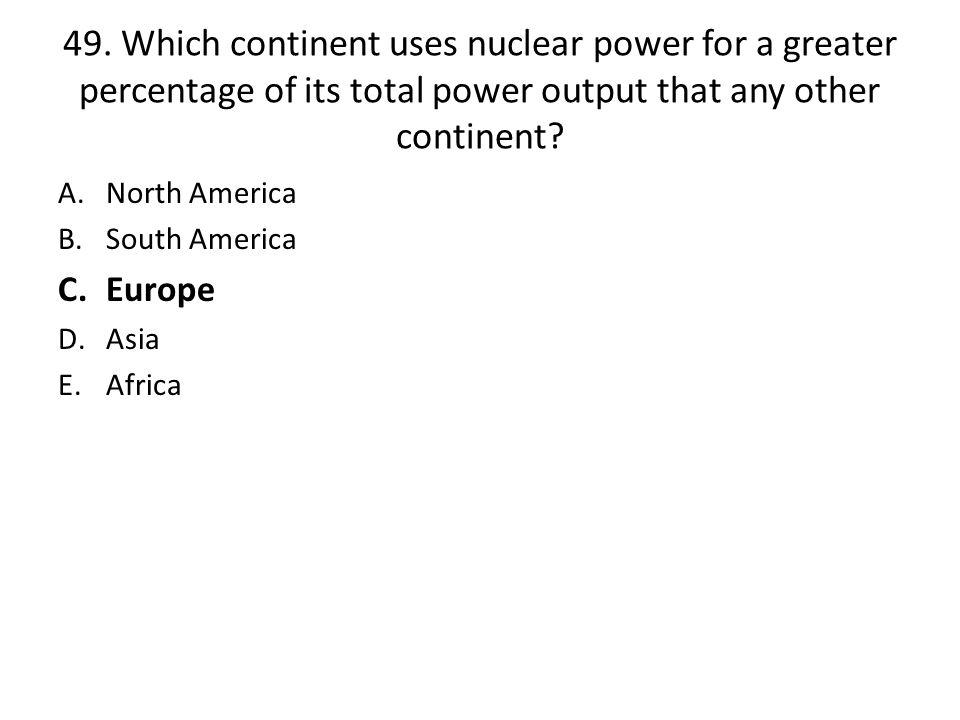 49. Which continent uses nuclear power for a greater percentage of its total power output that any other continent