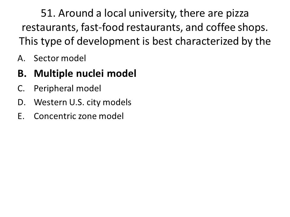 51. Around a local university, there are pizza restaurants, fast-food restaurants, and coffee shops. This type of development is best characterized by the