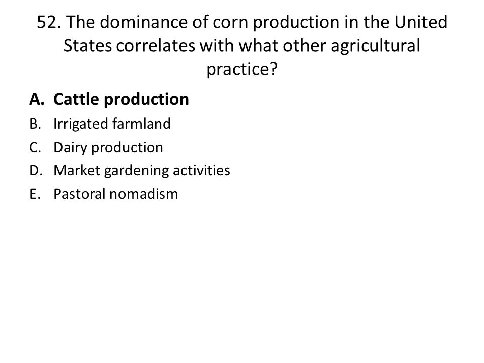 52. The dominance of corn production in the United States correlates with what other agricultural practice