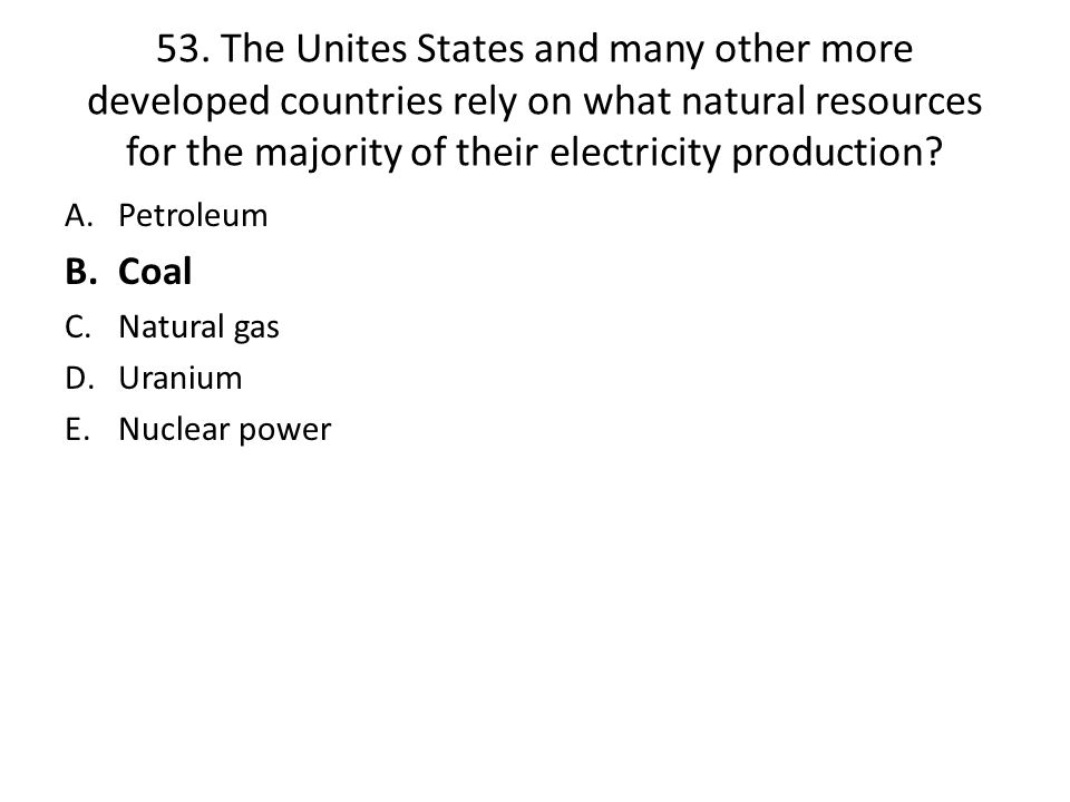 53. The Unites States and many other more developed countries rely on what natural resources for the majority of their electricity production