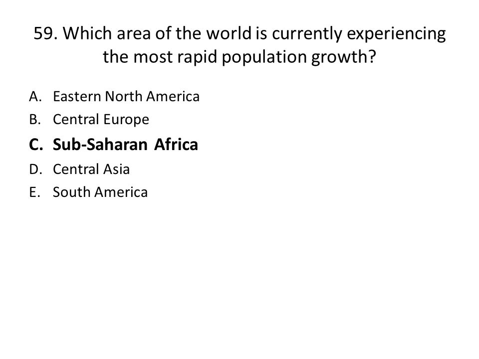59. Which area of the world is currently experiencing the most rapid population growth