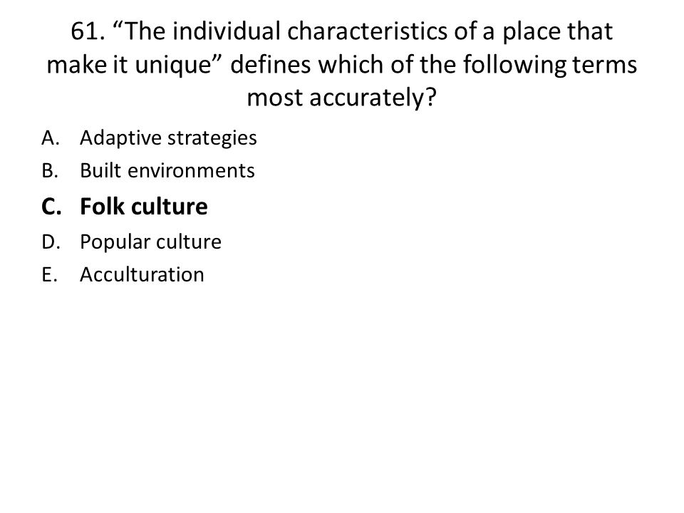 61. The individual characteristics of a place that make it unique defines which of the following terms most accurately