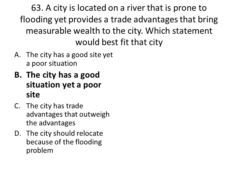 63. A city is located on a river that is prone to flooding yet provides a trade advantages that bring measurable wealth to the city. Which statement would best fit that city