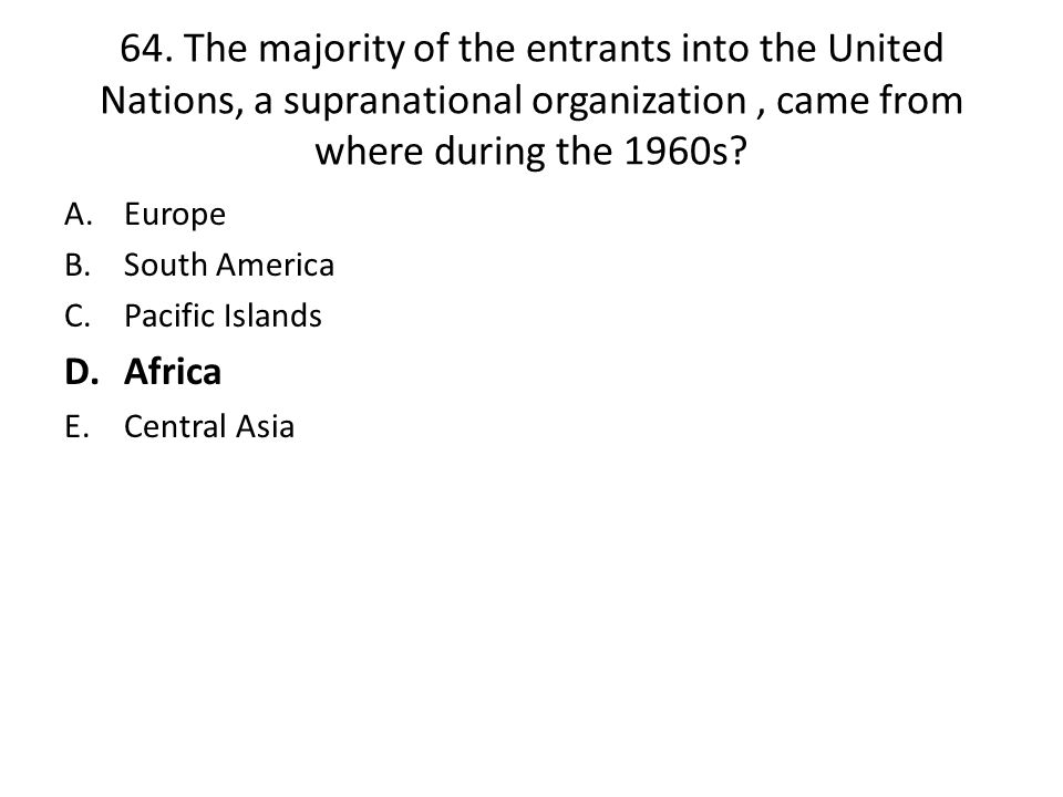 64. The majority of the entrants into the United Nations, a supranational organization , came from where during the 1960s