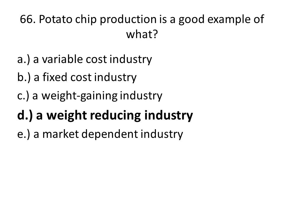 66. Potato chip production is a good example of what