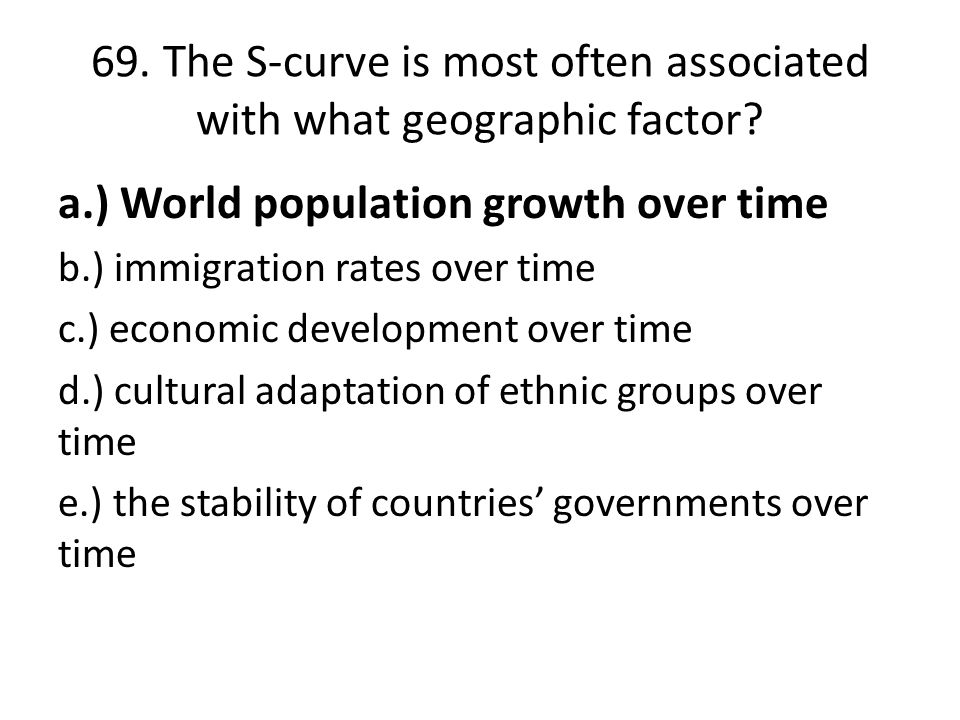 69. The S-curve is most often associated with what geographic factor