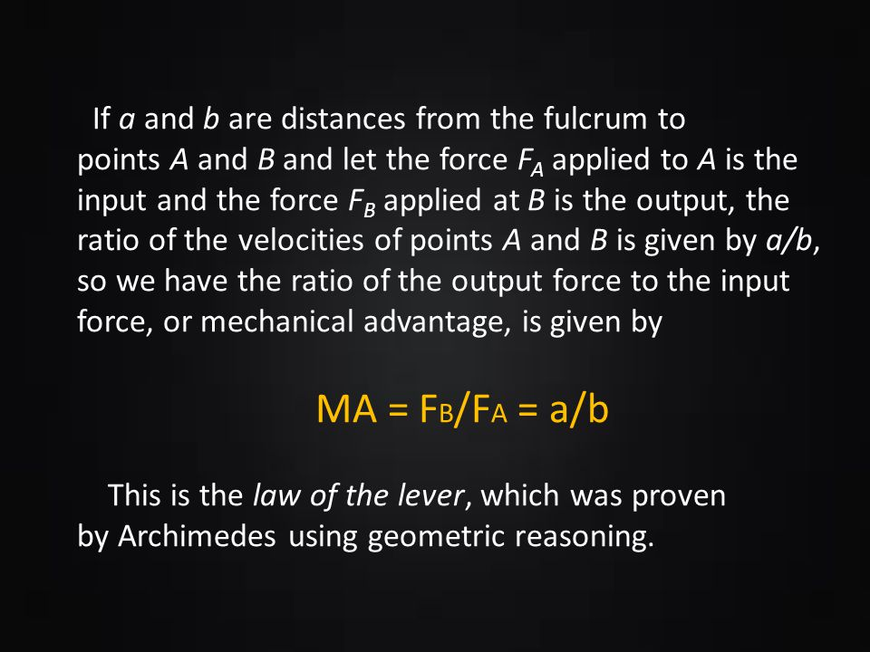 If a and b are distances from the fulcrum to points A and B and let the force FA applied to A is the input and the force FB applied at B is the output, the ratio of the velocities of points A and B is given by a/b, so we have the ratio of the output force to the input force, or mechanical advantage, is given by