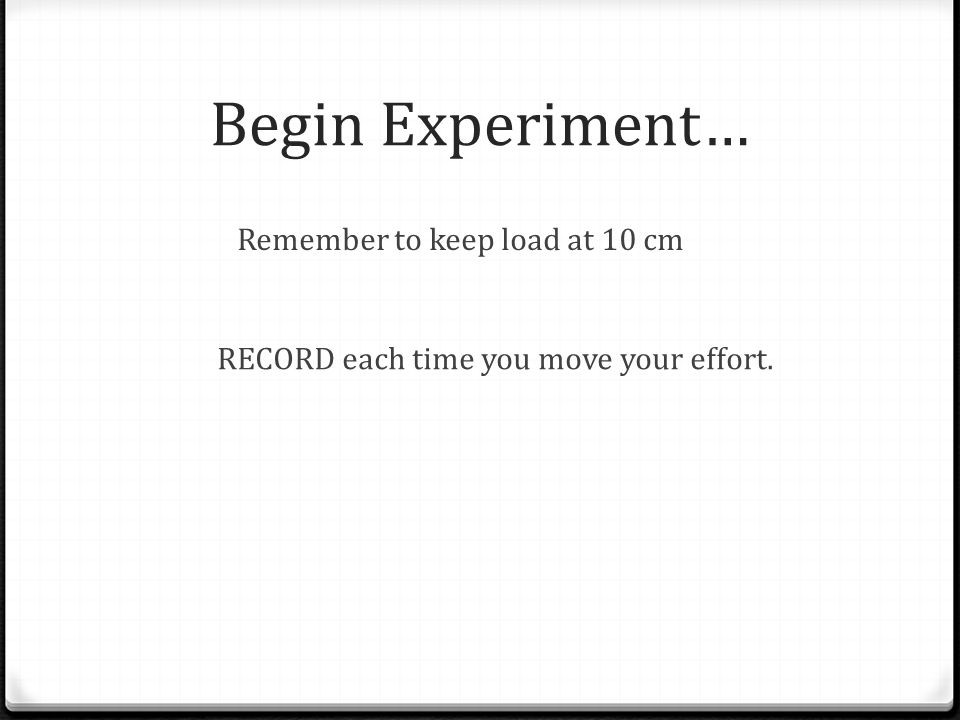 Begin Experiment… Remember to keep load at 10 cm