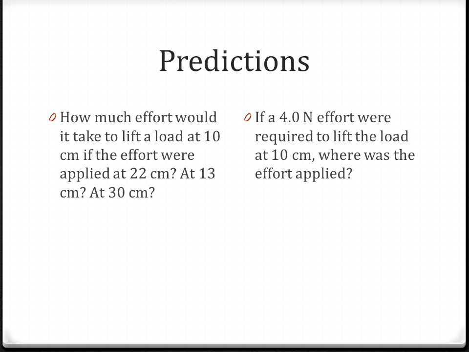 Predictions How much effort would it take to lift a load at 10 cm if the effort were applied at 22 cm At 13 cm At 30 cm